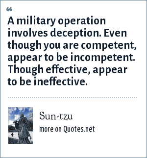 Sun-tzu: A military operation involves deception. Even though you are competent, appear to be incompetent. Though effective, appear to be ineffective.