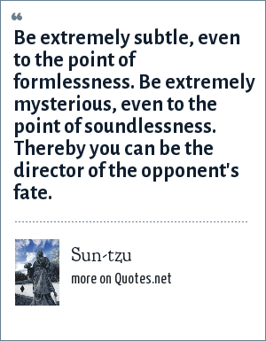 Sun-tzu: Be extremely subtle, even to the point of formlessness. Be extremely mysterious, even to the point of soundlessness. Thereby you can be the director of the opponent's fate.