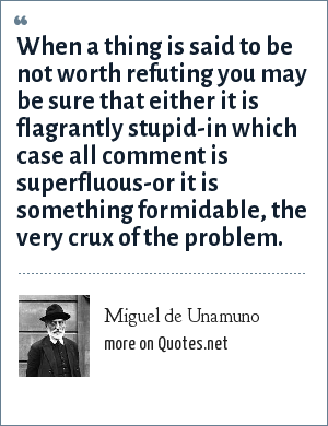 Miguel de Unamuno: When a thing is said to be not worth refuting you may be sure that either it is flagrantly stupid-in which case all comment is superfluous-or it is something formidable, the very crux of the problem.