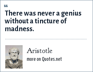 Aristotle: There was never a genius without a tincture of madness.