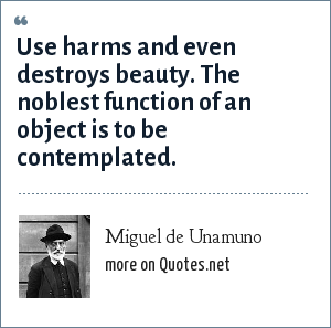 Miguel de Unamuno: Use harms and even destroys beauty. The noblest function of an object is to be contemplated.