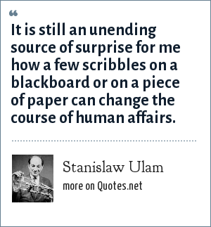 Stanislaw Ulam: It is still an unending source of surprise for me how a few scribbles on a blackboard or on a piece of paper can change the course of human affairs.