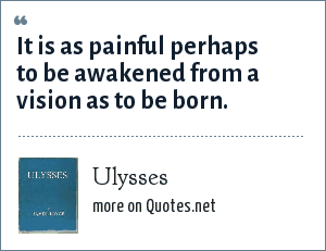 Ulysses: It is as painful perhaps to be awakened from a vision as to be born.