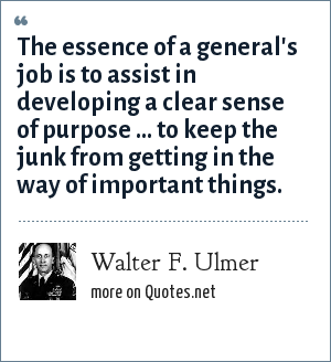 Walter F. Ulmer: The essence of a general's job is to assist in developing a clear sense of purpose ... to keep the junk from getting in the way of important things.