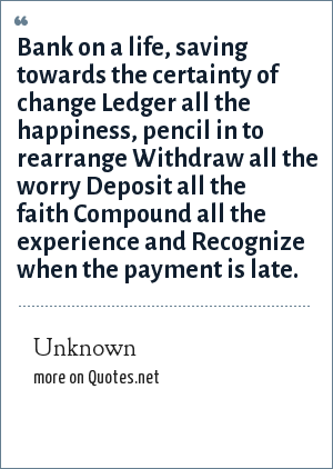 Unknown: Bank on a life, saving towards the certainty of change Ledger all the happiness, pencil in to rearrange Withdraw all the worry Deposit all the faith Compound all the experience and Recognize when the payment is late.