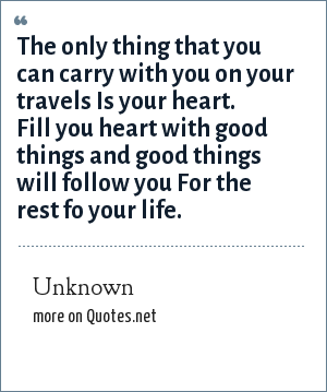 Unknown: The only thing that you can carry with you on your travels Is your heart. Fill you heart with good things and good things will follow you For the rest fo your life.
