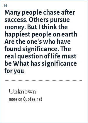 Unknown: Many people chase after success. Others pursue money. But I think the happiest people on earth Are the one's who have found significance. The real question of life must be What has significance for you
