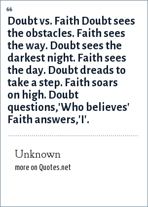 Unknown: Doubt vs. Faith Doubt sees the obstacles. Faith sees the way. Doubt sees the darkest night. Faith sees the day. Doubt dreads to take a step. Faith soars on high. Doubt questions,'Who believes' Faith answers,'I'.