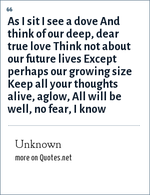 Unknown: As I sit I see a dove And think of our deep, dear true love Think not about our future lives Except perhaps our growing size Keep all your thoughts alive, aglow, All will be well, no fear, I know