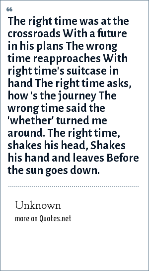 Unknown: The right time was at the crossroads With a future in his plans The wrong time reapproaches With right time's suitcase in hand The right time asks, how 's the journey The wrong time said the 'whether' turned me around. The right time, shakes his head, Shakes his hand and leaves Before the sun goes down.
