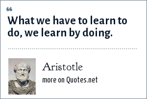 Aristotle: What we have to learn to do, we learn by doing.