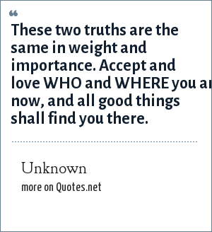 Unknown: These two truths are the same in weight and importance. Accept and love WHO and WHERE you are now, and all good things shall find you there.