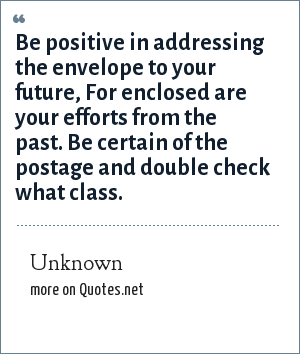 Unknown: Be positive in addressing the envelope to your future, For enclosed are your efforts from the past. Be certain of the postage and double check what class.