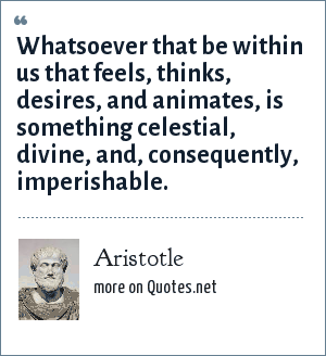 Aristotle: Whatsoever that be within us that feels, thinks, desires, and animates, is something celestial, divine, and, consequently, imperishable.