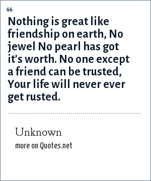 Unknown: Nothing is great like friendship on earth, No jewel No pearl has got it's worth. No one except a friend can be trusted, Your life will never ever get rusted.