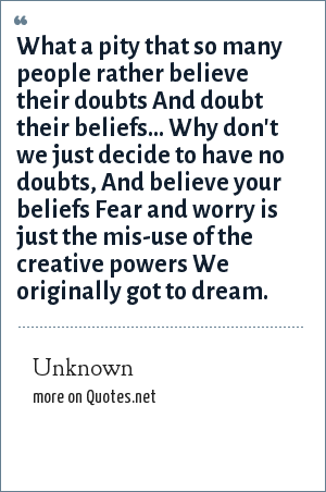 Unknown: What a pity that so many people rather believe their doubts And doubt their beliefs... Why don't we just decide to have no doubts, And believe your beliefs Fear and worry is just the mis-use of the creative powers We originally got to dream.