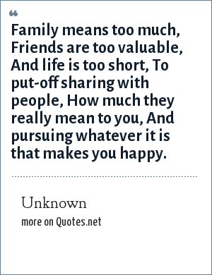 Unknown: Family means too much, Friends are too valuable, And life is too short, To put-off sharing with people, How much they really mean to you, And pursuing whatever it is that makes you happy.