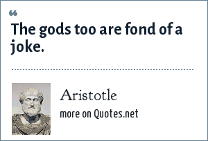 Aristotle: The gods too are fond of a joke.