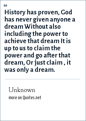 Unknown: History has proven, God has never given anyone a dream Without also including the power to achieve that dream It is up to us to claim the power and go after that dream, Or just claim , it was only a dream.