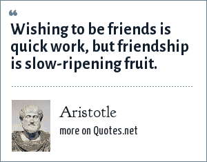Aristotle: Wishing to be friends is quick work, but friendship is slow-ripening fruit.