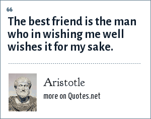 Aristotle: The best friend is the man who in wishing me well wishes it for my sake.