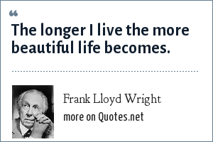 Frank Lloyd Wright: The longer I live the more beautiful life becomes.