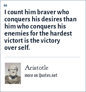 Aristotle: I count him braver who conquers his desires than him who conquers his enemies for the hardest victort is the victory over self.