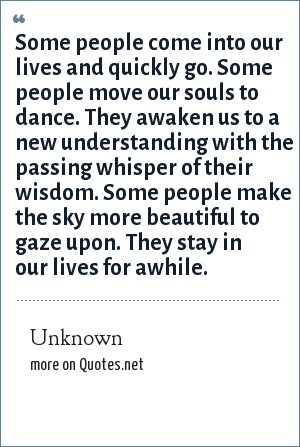 Unknown: Some people come into our lives and quickly go. Some people move our souls to dance. They awaken us to a new understanding with the passing whisper of their wisdom. Some people make the sky more beautiful to gaze upon. They stay in our lives for awhile.