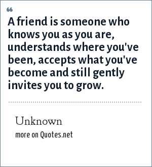 Unknown: A friend is someone who knows you as you are, understands where you've been, accepts what you've become and still gently invites you to grow.