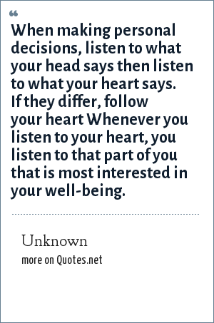 Unknown: When making personal decisions, listen to what your head says then listen to what your heart says. If they differ, follow your heart Whenever you listen to your heart, you listen to that part of you that is most interested in your well-being.