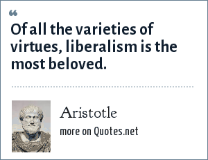 Aristotle: Of all the varieties of virtues, liberalism is the most beloved.