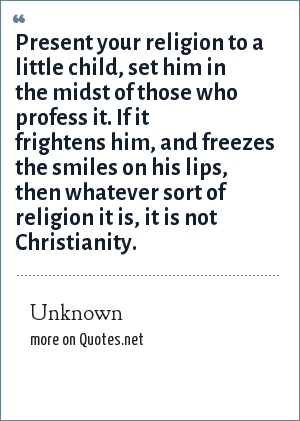 Unknown: Present your religion to a little child, set him in the midst of those who profess it. If it frightens him, and freezes the smiles on his lips, then whatever sort of religion it is, it is not Christianity.