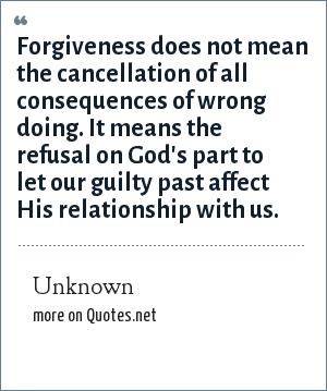Unknown: Forgiveness does not mean the cancellation of all consequences of wrong doing. It means the refusal on God's part to let our guilty past affect His relationship with us.