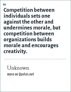 Unknown: Competition between individuals sets one against the other and undermines morale, but competition between organizations builds morale and encourages creativity.