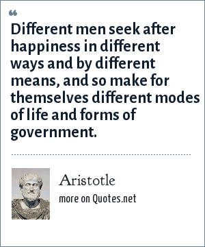 Aristotle: Different men seek after happiness in different ways and by different means, and so make for themselves different modes of life and forms of government.
