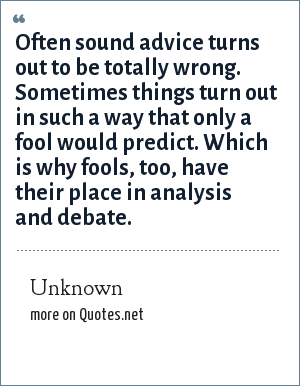 Unknown: Often sound advice turns out to be totally wrong. Sometimes things turn out in such a way that only a fool would predict. Which is why fools, too, have their place in analysis and debate.