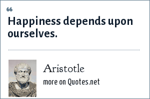 Aristotle: Happiness depends upon ourselves.