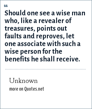 Unknown: Should one see a wise man who, like a revealer of treasures, points out faults and reproves, let one associate with such a wise person for the benefits he shall receive.