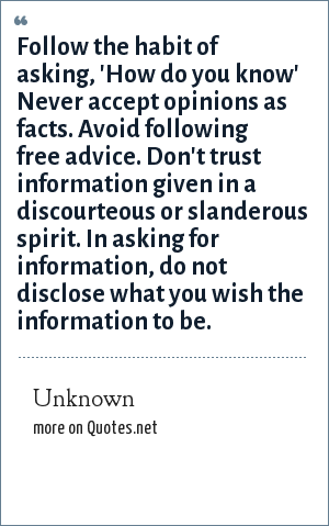 Unknown: Follow the habit of asking, 'How do you know' Never accept opinions as facts. Avoid following free advice. Don't trust information given in a discourteous or slanderous spirit. In asking for information, do not disclose what you wish the information to be.