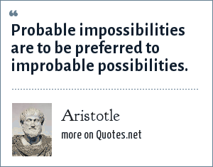 Aristotle: Probable impossibilities are to be preferred to improbable possibilities.