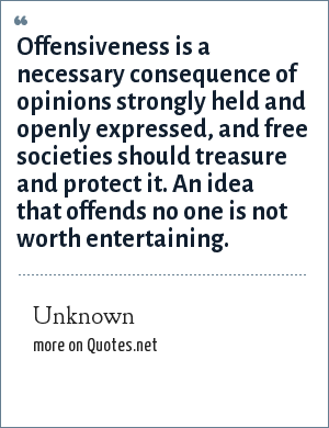 Unknown: Offensiveness is a necessary consequence of opinions strongly held and openly expressed, and free societies should treasure and protect it. An idea that offends no one is not worth entertaining.