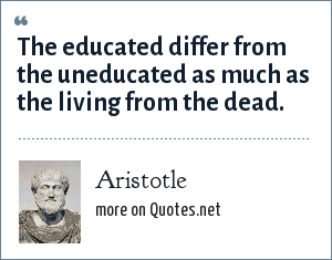 Aristotle: The educated differ from the uneducated as much as the living from the dead.