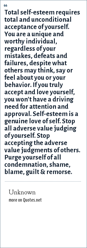 Unknown: Total self-esteem requires total and unconditional acceptance of yourself. You are a unique and worthy individual, regardless of your mistakes, defeats and failures, despite what others may think, say or feel about you or your behavior. If you truly accept and love yourself, you won't have a driving need for attention and approval. Self-esteem is a genuine love of self. Stop all adverse value judging of yourself. Stop accepting the adverse value judgments of others. Purge yourself of all condemnation, shame, blame, guilt & remorse.