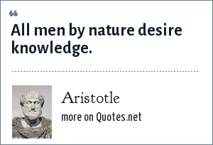 Aristotle: All men by nature desire knowledge.