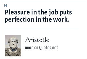 Aristotle: Pleasure in the job puts perfection in the work.