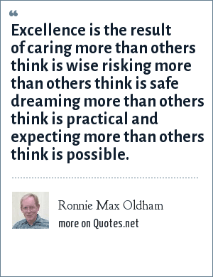 Ronnie Max Oldham: Excellence is the result of caring more than others think is wise risking more than others think is safe dreaming more than others think is practical and expecting more than others think is possible.