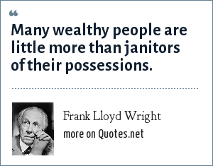 Frank Lloyd Wright: Many wealthy people are little more than janitors of their possessions.