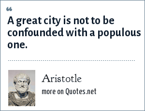 Aristotle: A great city is not to be confounded with a populous one.