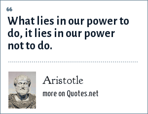 Aristotle: What lies in our power to do, it lies in our power not to do.