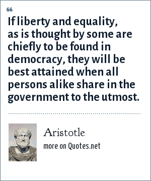 Aristotle: If liberty and equality, as is thought by some are chiefly to be found in democracy, they will be best attained when all persons alike share in the government to the utmost.